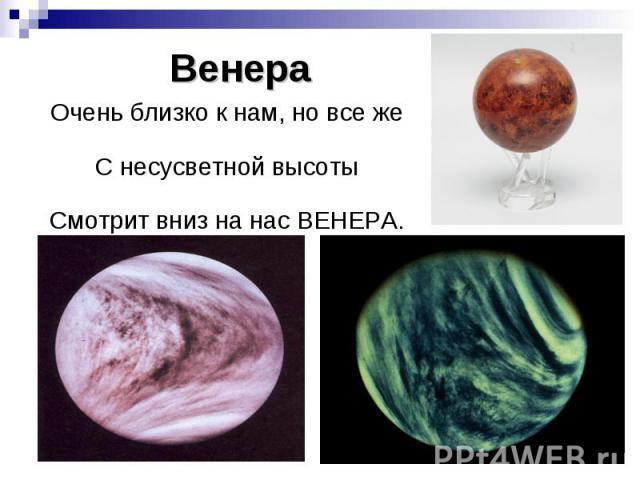 Венера Очень близко к нам, но все же С несусветной высоты Смотрит вниз на нас ВЕНЕРА.
