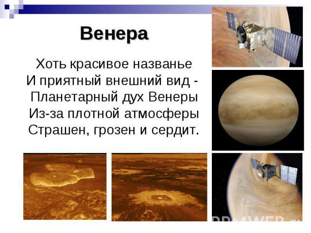 Венера Хоть красивое названье И приятный внешний вид - Планетарный дух Венеры Из-за плотной атмосферы Страшен, грозен и сердит.