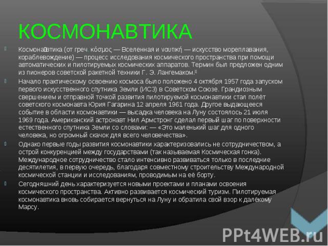 Космона втика (от греч. κόσμος— Вселенная и ναυτική— искусство мореплавания, кораблевождение)— процесс исследования космического пространства при помощи автоматических и пилотируемых космических аппаратов. Термин был предложен одни…