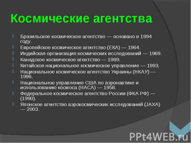 Бразильское космическое агентство — основано в 1994 году. Бразильское космическое агентство — основано в 1994 году. Европейское космическое агентство (ЕКА) — 1964. Индийская организация космических исследований — 1969. Канадское космическое агентств…