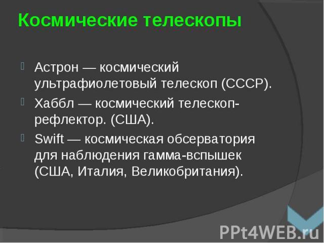 Астрон — космический ультрафиолетовый телескоп (СССР). Астрон — космический ультрафиолетовый телескоп (СССР). Хаббл — космический телескоп-рефлектор. (США). Swift— космическая обсерватория для наблюдения гамма-вспышек (США, Италия, Великобритания).