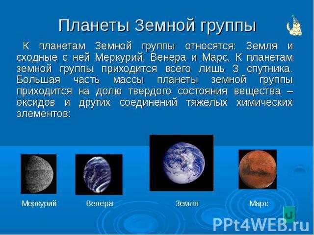 Планеты Земной группы К планетам Земной группы относятся: Земля и сходные с ней Меркурий, Венера и Марс. К планетам земной группы приходится всего лишь 3 спутника. Большая часть массы планеты земной группы приходится на долю твердого состояния вещес…