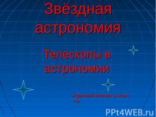 Звёздная астрономия Телескопы в астрономии Ждановой Евгении 11 класс «Б»