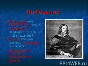Ян Гевелий Ян Геве лий (нем. Johannes Hevel, польск. Jan Heweliusz, 28 января 16