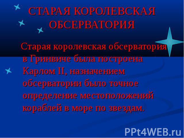 СТАРАЯ КОРОЛЕВСКАЯ ОБСЕРВАТОРИЯ Старая королевская обсерватория в Гринвиче была построена Карлом II, назначением обсерватории было точное определение местоположений кораблей в море по звездам.