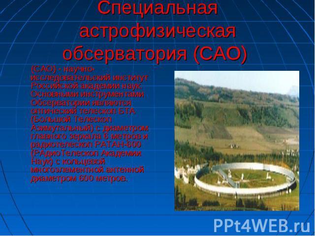 Специальная астрофизическая обсерватория (САО) (САО) - научно-исследовательский институт Российской академии наук. Основными инструментами Обсерватории являются оптический телескоп БТА (Большой Телескоп Азимутальный) с диаметром главного зеркала 6 м…