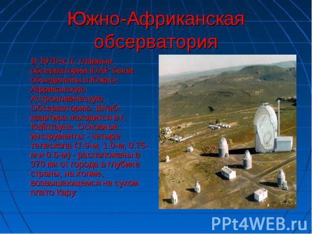 Южно-Африканская обсерватория В 1970-х гг. главные обсерватории ЮАР были объединены в Южно-Африканскую Астрономическую Обсерваторию. Штаб-квартира находится в г. Кейптауне. Основные инструменты - четыре телескопа (1.9-м, 1.0-м, 0.75-м и 0.5-м) - рас…