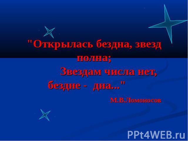 """""""Открылась бездна, звезд полна;      Звездам числа нет, бездне - дна...""""                  М.В.Ломоносов"""