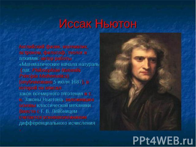 Иссак Ньютон Английский физик, математик, астроном, философ, теолог и алхимик; автор работы «Математические начала натуральной философии» (лат. Philosophiae Naturalis Principia Mathematica) (опубликовано 5 июля 1687), в которой он описал закон всеми…