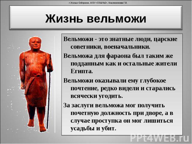 Вельможи - это знатные люди, царские советники, военачальники. Вельможи - это знатные люди, царские советники, военачальники. Вельможа для фараона был таким же подданным как и остальные жители Египта. Вельможи оказывали ему глубокое почтение, редко …