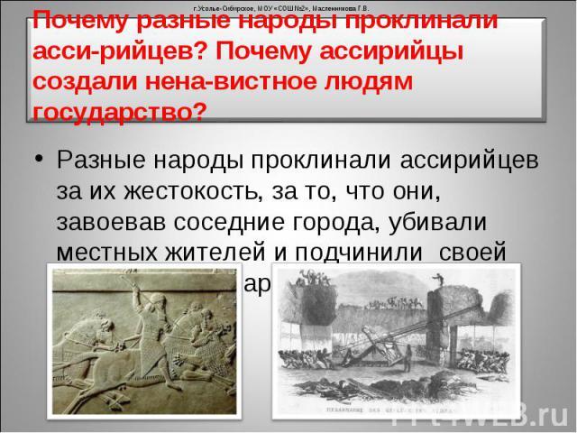 Разные народы проклинали ассирийцев за их жестокость, за то, что они, завоевав соседние города, убивали местных жителей и подчинили своей власти целые народы. Разные народы проклинали ассирийцев за их жестокость, за то, что они, завоевав соседние го…