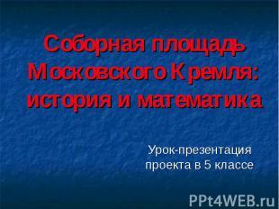 Соборная площадь Московского Кремля: история и математика Урок-презентация проек
