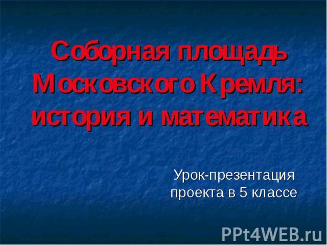 Соборная площадь Московского Кремля: история и математика Урок-презентация проекта в 5 классе