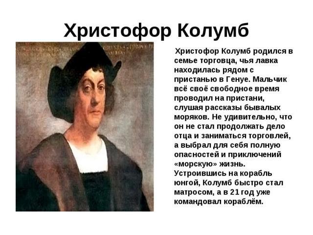 Христофор Колумб родился в семье торговца, чья лавка находилась рядом с пристанью в Генуе. Мальчик всё своё свободное время проводил на пристани, слушая рассказы бывалых моряков. Не удивительно, что он не стал продолжать дело отца и заниматься торго…