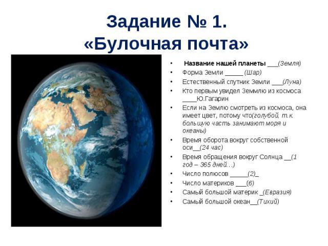 Название нашей планеты ___(Земля) Название нашей планеты ___(Земля) Форма Земли _____ (Шар) Естественный спутник Земли ___(Луна) Кто первым увидел 3еммлю из космоса ____Ю.Гагарин Если на Землю смотреть из космоса, она имеет цвет, потому что(голубой,…