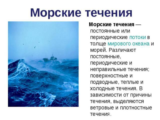 Морские течения — постоянные или периодические потоки в толще мирового океана и морей. Различают постоянные, периодические и неправильные течения; поверхностные и подводные, теплые и холодные течения. В зависимости от причины течения, выделяются вет…
