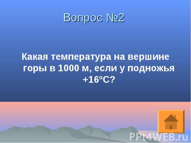 Какая температура на вершине горы в 1000 м, если у подножья +16ºС? Какая температура на вершине горы в 1000 м, если у подножья +16ºС?