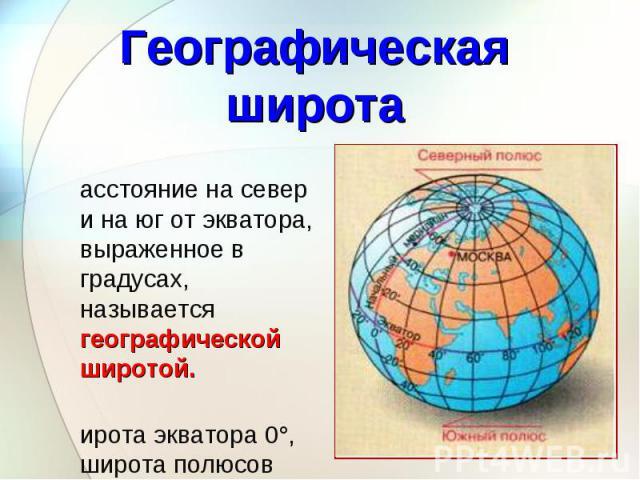 Расстояние на север и на юг от экватора, выраженное в градусах, называется географической широтой. Расстояние на север и на юг от экватора, выраженное в градусах, называется географической широтой. Широта экватора 0°, широта полюсов 90°.