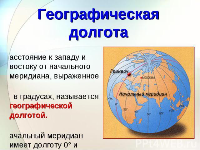 Расстояние к западу и востоку от начального меридиана, выраженное Расстояние к западу и востоку от начального меридиана, выраженное в градусах, называется географической долготой. Начальный меридиан имеет долготу 0° и проходит через Грин-вичскую обс…