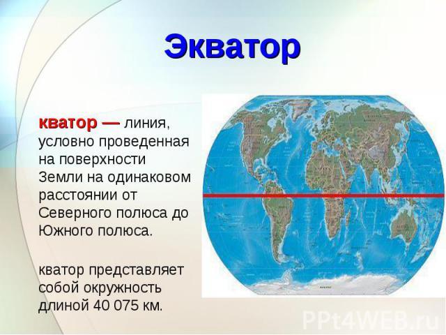 Экватор — линия, условно проведенная на поверхности Земли на одинаковом расстоянии от Северного полюса до Южного полюса. Экватор — линия, условно проведенная на поверхности Земли на одинаковом расстоянии от Северного полюса до Южного полюса. Экватор…