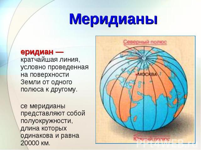 Меридиан — кратчайшая линия, условно проведенная на поверхности Земли от одного полюса к другому. Меридиан — кратчайшая линия, условно проведенная на поверхности Земли от одного полюса к другому. Все меридианы представляют собой полуокружности, длин…