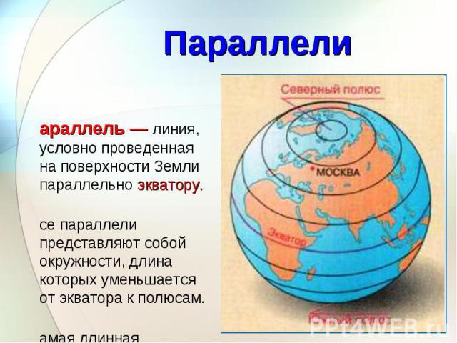 Параллель — линия, условно проведенная на поверхности Земли параллельно экватору. Параллель — линия, условно проведенная на поверхности Земли параллельно экватору. Все параллели представляют собой окружности, длина которых уменьшается от экватора к …
