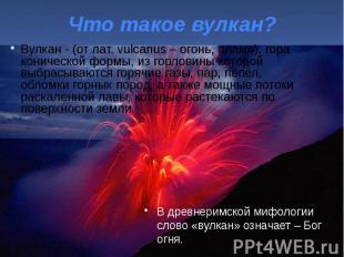 Что такое вулкан? Вулкан - (от лат. vulcanus – огонь, пламя), гора конической фо