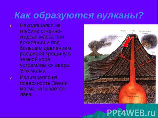 Как образуются вулканы? Находящаяся на глубине огненно-жидкая масса при вскипании и под большим давлением, расширяя трещину в земной коре, устремляется вверх. Это магма. Излившаяся на поверхность Земли магма называется- лава.