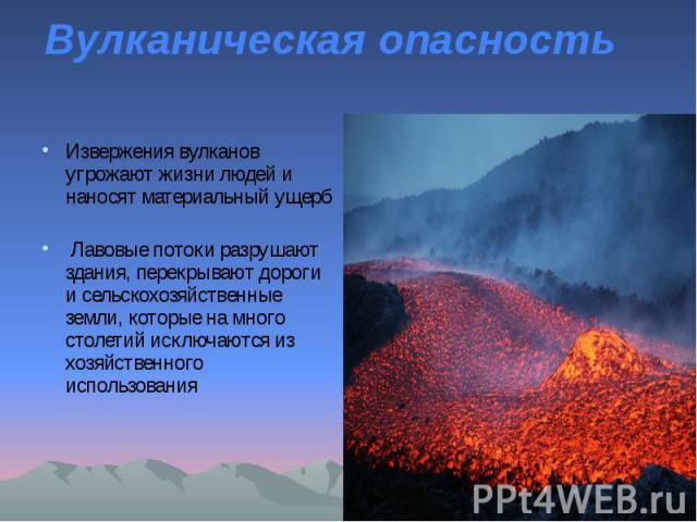 Вулканическая опасность Извержения вулканов угрожают жизни людей и наносят материальный ущерб Лавовые потоки разрушают здания, перекрывают дороги и сельскохозяйственные земли, которые на много столетий исключаются из хозяйственного использования