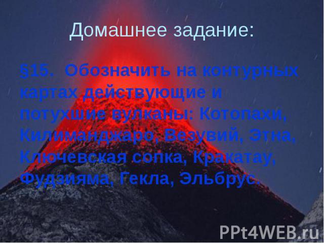 Домашнее задание: §15. Обозначить на контурных картах действующие и потухшие вулканы: Котопахи, Килиманджаро, Везувий, Этна, Ключевская сопка, Кракатау, Фудзияма, Гекла, Эльбрус.