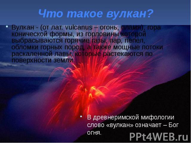 Что такое вулкан? Вулкан - (от лат. vulcanus – огонь, пламя), гора конической формы, из горловины которой выбрасываются горячие газы, пар, пепел, обломки горных пород, а также мощные потоки раскаленной лавы, которые растекаются по поверхности земли.
