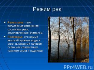 Режим рек Режим реки – это регулярные изменения состояния реки, обусловленные кл