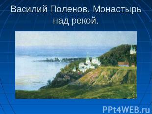 Василий Поленов. Монастырь над рекой.