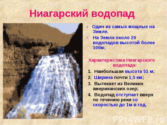 Ниагарский водопад - Один из самых мощных на Земле. На Земле около 20 водопадов высотой более 100м; Характеристика Ниагарского водопада: 1. Наибольшая высота 51 м; 2. Ширина почти 1,5 км; 3. Вытекает из Великих американских озер; 4. Водопад отступае…