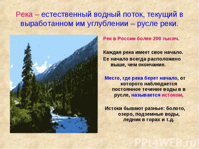 Река – естественный водный поток, текущий в выработанном им углублении – русле реки. Рек в России более 200 тысяч. Каждая река имеет свое начало. Ее начало всегда расположено выше, чем окончание. Место, где река берет начало, от которого наблюдается…