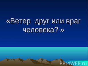 «Ветер друг или враг человека? »
