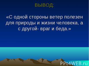 ВЫВОД: «С одной стороны ветер полезен для природы и жизни человека, а с другой-