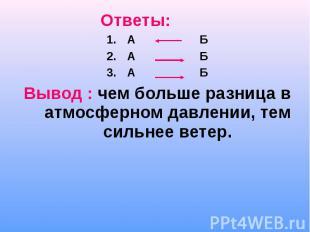 Ответы: Ответы: А Б А Б А Б Вывод : чем больше разница в атмосферном давлении, т