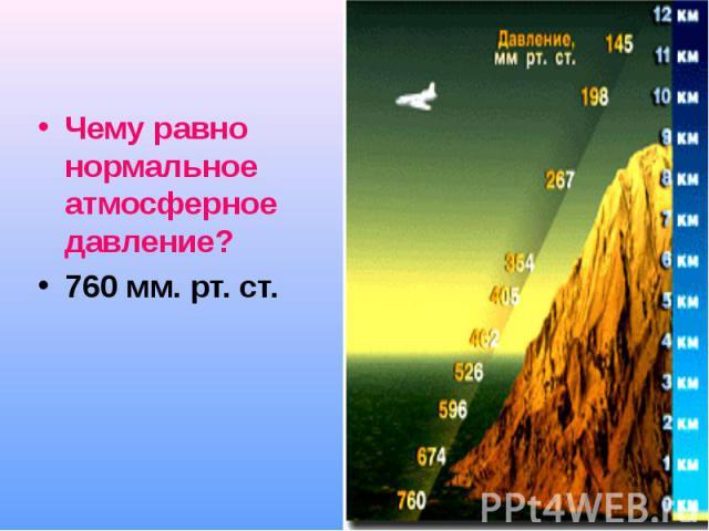 Чему равно нормальное атмосферное давление? Чему равно нормальное атмосферное давление? 760 мм. рт. ст.