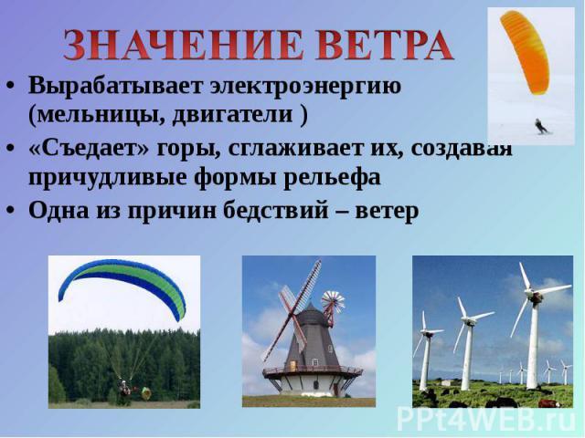 Вырабатывает электроэнергию (мельницы, двигатели ) Вырабатывает электроэнергию (мельницы, двигатели ) «Съедает» горы, сглаживает их, создавая причудливые формы рельефа Одна из причин бедствий – ветер