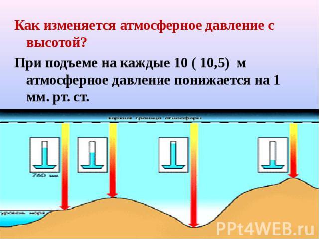 Как изменяется атмосферное давление с высотой? Как изменяется атмосферное давление с высотой? При подъеме на каждые 10 ( 10,5) м атмосферное давление понижается на 1 мм. рт. ст.