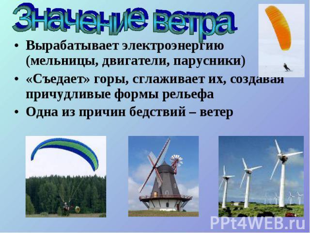 Вырабатывает электроэнергию (мельницы, двигатели, парусники) Вырабатывает электроэнергию (мельницы, двигатели, парусники) «Съедает» горы, сглаживает их, создавая причудливые формы рельефа Одна из причин бедствий – ветер