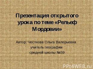 Презентация открытого урока по теме «Рельеф Мордовии» Автор: Честнова Ольга Вале