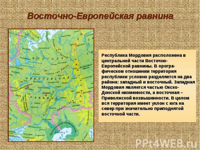 Восточно-Европейская равнина Республика Мордовия расположена в центральной части Восточно-Европейской равнины. В орогра-фическом отношении территория республики условно разделяется на два района: западный и восточный. Западная Мордовия является част…