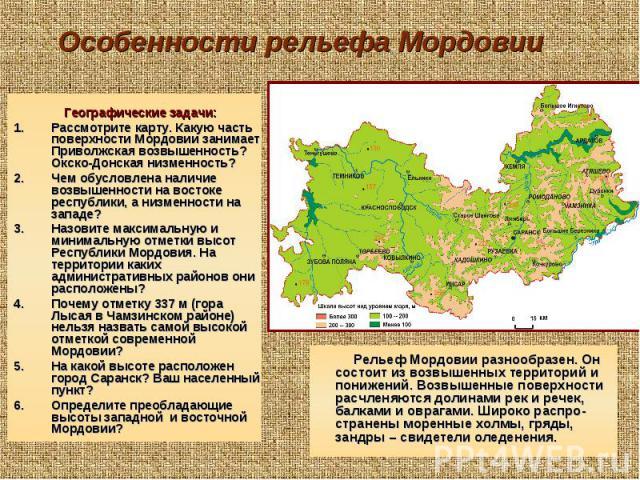 Географические задачи: Географические задачи: Рассмотрите карту. Какую часть поверхности Мордовии занимает Приволжская возвышенность? Окско-Донская низменность? Чем обусловлена наличие возвышенности на востоке республики, а низменности на западе? На…