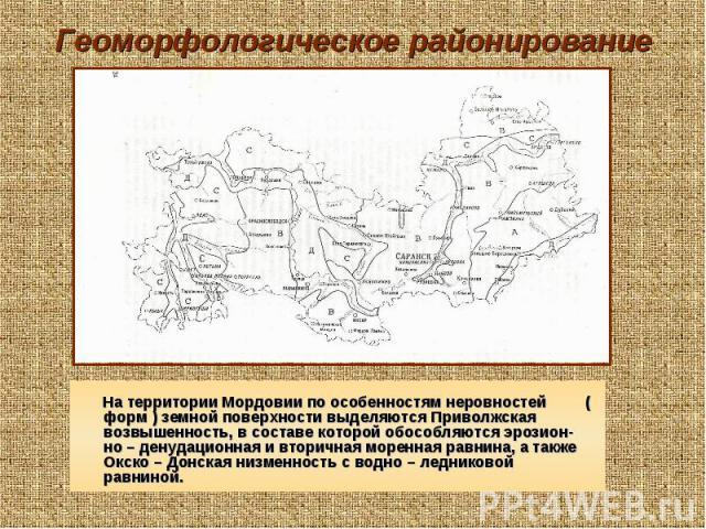 Геоморфологическое районирование На территории Мордовии по особенностям неровностей ( форм ) земной поверхности выделяются Приволжская возвышенность, в составе которой обособляются эрозион-но – денудационная и вторичная моренная равнина, а также Окс…