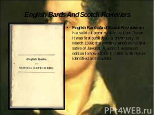 English Bards And Scotch Reviewersin - is a satirical poem written by Lord Byron