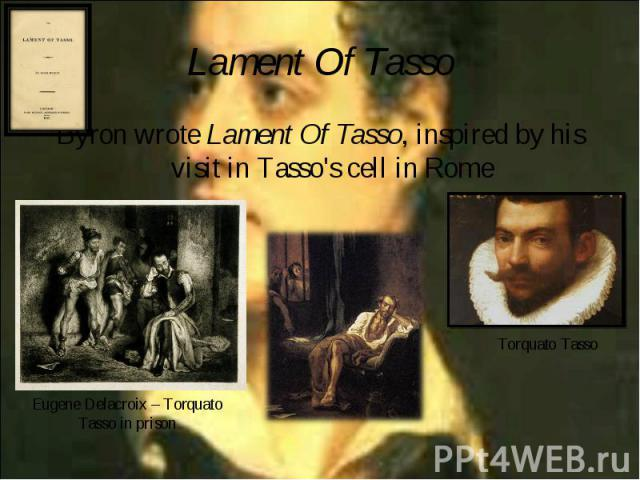 Byron wrote Lament Of Tasso, inspired by his visit in Tasso's cell in Rome Byron wrote Lament Of Tasso, inspired by his visit in Tasso's cell in Rome
