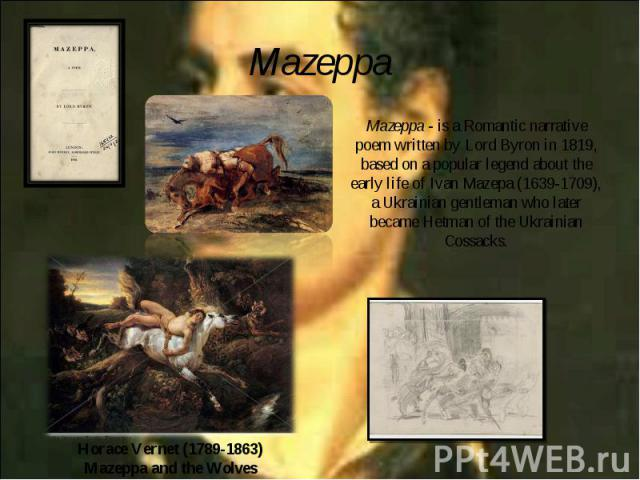 Mazeppa - is a Romantic narrative poem written by Lord Byron in 1819, based on a popular legend about the early life of Ivan Mazepa (1639-1709), a Ukrainian gentleman who later became Hetman of the Ukrainian Cossacks. Mazeppa - is a Romantic narrati…