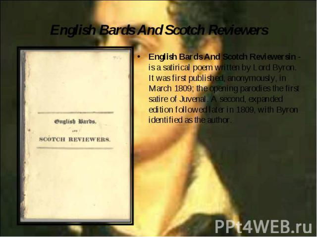 English Bards And Scotch Reviewersin - is a satirical poem written by Lord Byron. It was first published, anonymously, in March 1809; the opening parodies the first satire of Juvenal. A second, expanded edition followed later in 1809, with Byron ide…